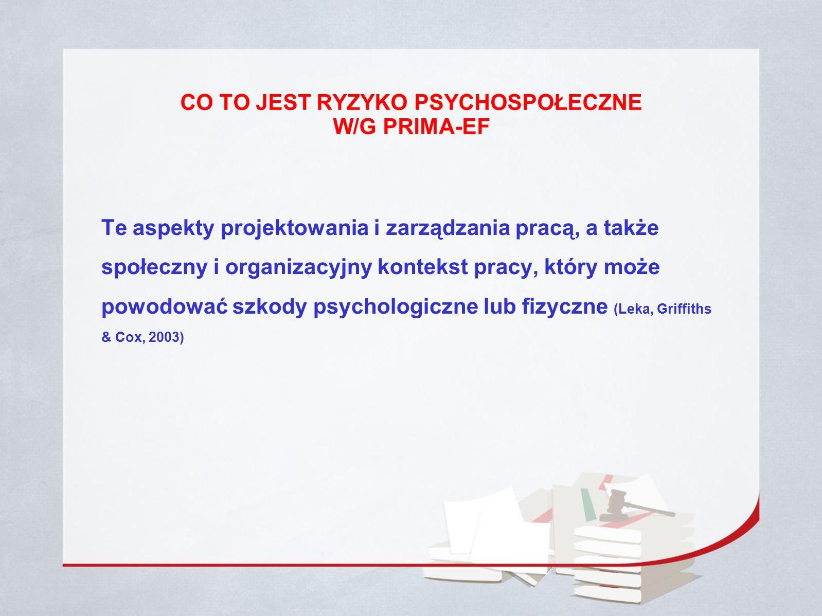 CO TO JEST RYZYKO PSYCHOSPOŁECZNE W/G PRIMA-EF Te aspekty projektowania i zarządzania pracą, a także społeczny i organizacyjny kontekst pracy, który może powodować szkody psychologiczne lub fizyczne (Leka, Griffiths & Cox, 2003)