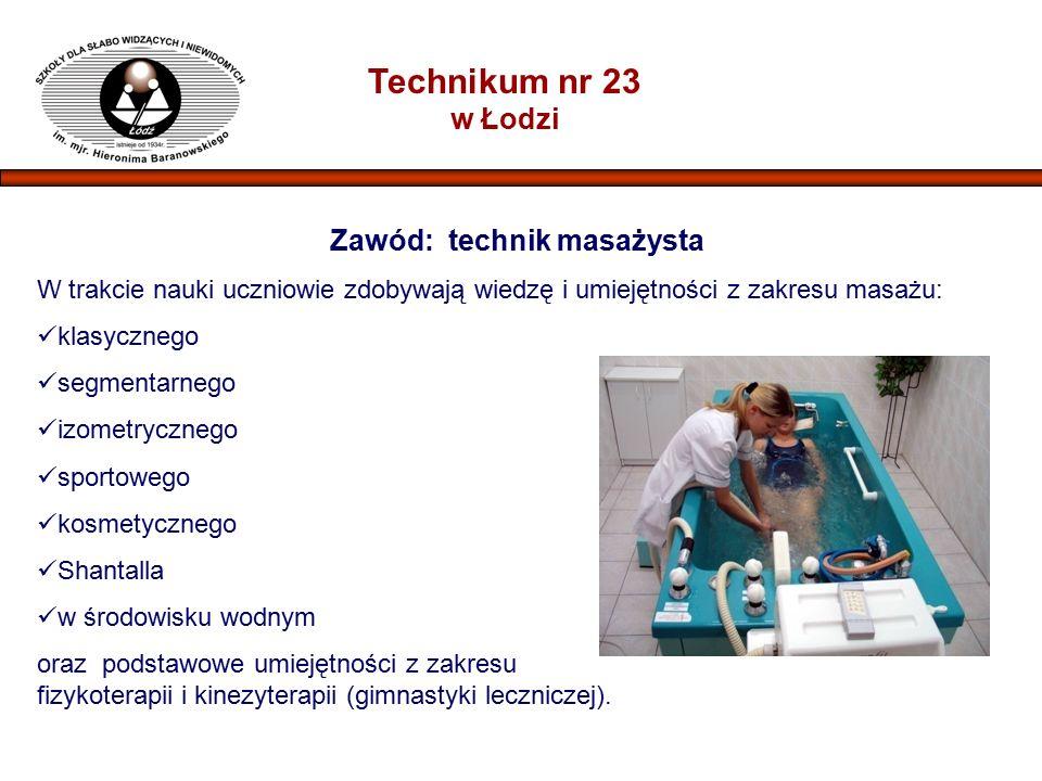 Technikum nr 23 w Łodzi Zawód: technik masażysta W trakcie nauki uczniowie zdobywają wiedzę i umiejętności z zakresu masażu: klasycznego segmentarnego izometrycznego sportowego kosmetycznego Shantalla w środowisku wodnym oraz podstawowe umiejętności z zakresu fizykoterapii i kinezyterapii (gimnastyki leczniczej).