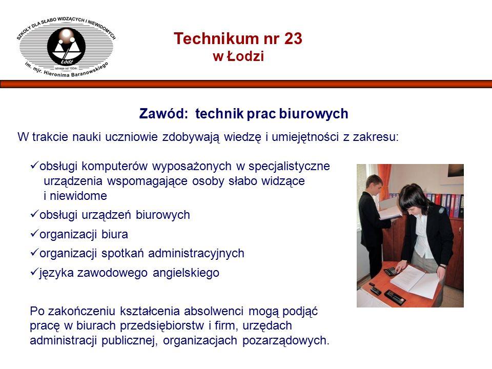 Technikum nr 23 w Łodzi Zawód: technik prac biurowych W trakcie nauki uczniowie zdobywają wiedzę i umiejętności z zakresu: obsługi komputerów wyposażonych w specjalistyczne urządzenia wspomagające osoby słabo widzące i niewidome obsługi urządzeń biurowych organizacji biura organizacji spotkań administracyjnych języka zawodowego angielskiego Po zakończeniu kształcenia absolwenci mogą podjąć pracę w biurach przedsiębiorstw i firm, urzędach administracji publicznej, organizacjach pozarządowych.