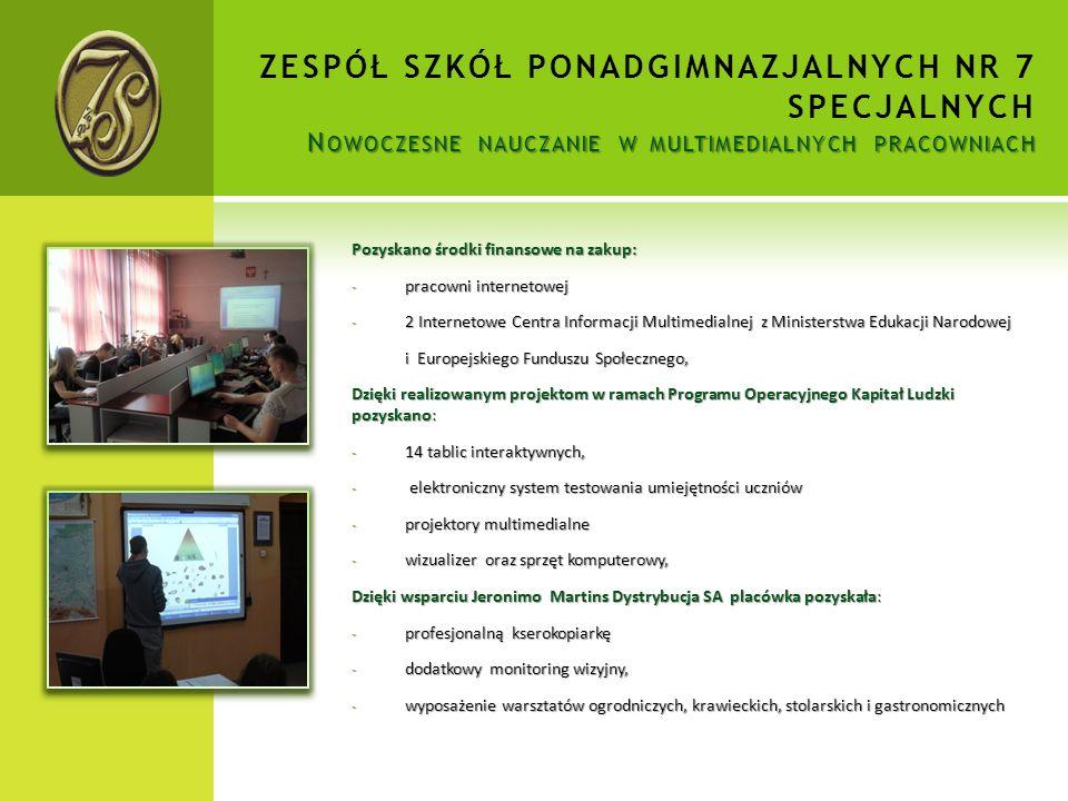 N OWOCZESNE NAUCZANIE W MULTIMEDIALNYCH PRACOWNIACH ZESPÓŁ SZKÓŁ PONADGIMNAZJALNYCH NR 7 SPECJALNYCH N OWOCZESNE NAUCZANIE W MULTIMEDIALNYCH PRACOWNIACH Pozyskano środki finansowe na zakup: - pracowni internetowej - 2 Internetowe Centra Informacji Multimedialnej z Ministerstwa Edukacji Narodowej i Europejskiego Funduszu Społecznego, i Europejskiego Funduszu Społecznego, Dzięki realizowanym projektom w ramach Programu Operacyjnego Kapitał Ludzki pozyskano: - 14 tablic interaktywnych, - elektroniczny system testowania umiejętności uczniów - projektory multimedialne - wizualizer oraz sprzęt komputerowy, Dzięki wsparciu Jeronimo Martins Dystrybucja SA placówka pozyskała: - profesjonalną kserokopiarkę - dodatkowy monitoring wizyjny, - wyposażenie warsztatów ogrodniczych, krawieckich, stolarskich i gastronomicznych