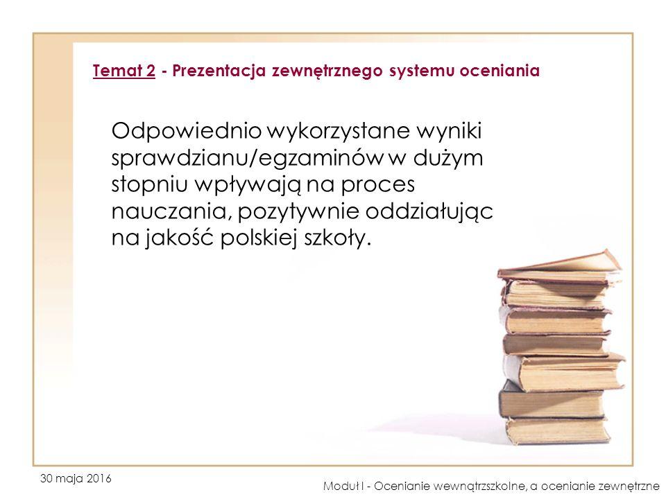 30 maja 2016 Moduł I - Ocenianie wewnątrzszkolne, a ocenianie zewnętrzne Odpowiednio wykorzystane wyniki sprawdzianu/egzaminów w dużym stopniu wpływają na proces nauczania, pozytywnie oddziałując na jakość polskiej szkoły.