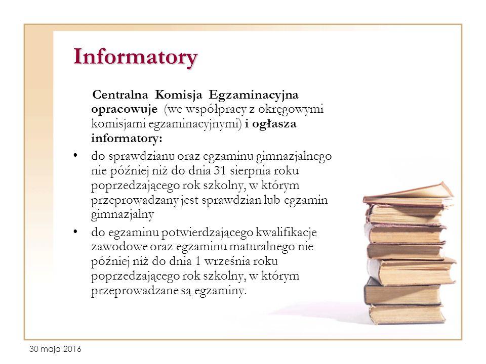 30 maja 2016 Informatory Centralna Komisja Egzaminacyjna opracowuje (we współpracy z okręgowymi komisjami egzaminacyjnymi) i ogłasza informatory: do s