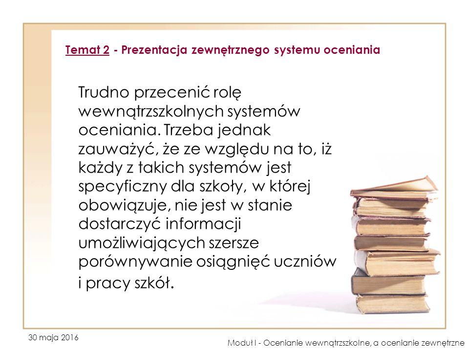 30 maja 2016 Moduł I - Ocenianie wewnątrzszkolne, a ocenianie zewnętrzne Trudno przecenić rolę wewnątrzszkolnych systemów oceniania.