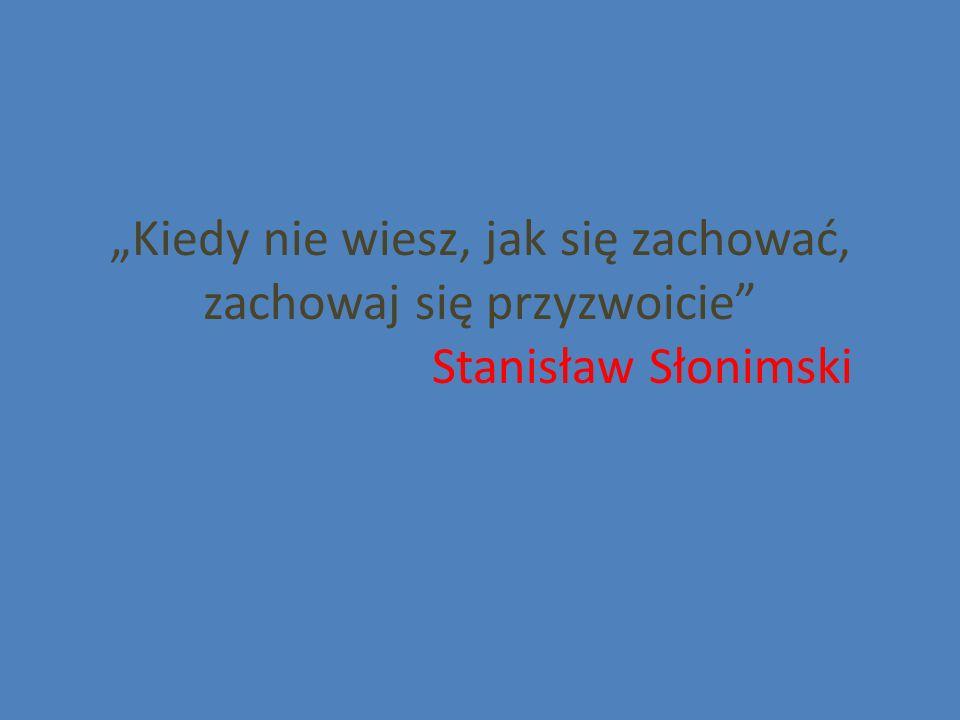 """""""Kiedy nie wiesz, jak się zachować, zachowaj się przyzwoicie Stanisław Słonimski"""