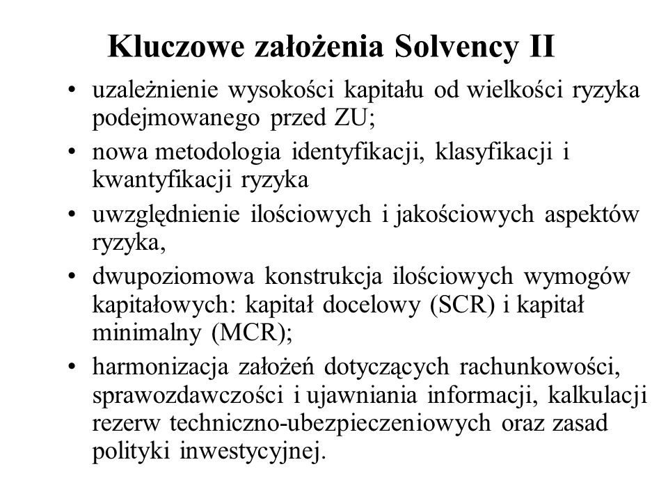 Kluczowe założenia Solvency II uzależnienie wysokości kapitału od wielkości ryzyka podejmowanego przed ZU; nowa metodologia identyfikacji, klasyfikacj