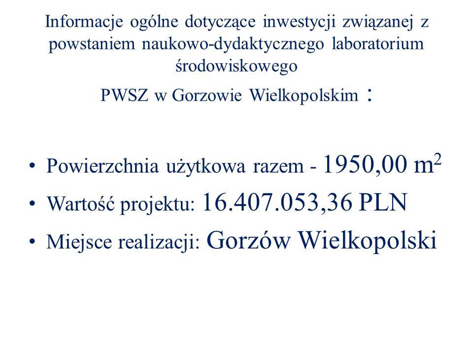 Informacje ogólne dotyczące inwestycji związanej z powstaniem naukowo-dydaktycznego laboratorium środowiskowego PWSZ w Gorzowie Wielkopolskim : Powierzchnia użytkowa razem - 1950,00 m 2 Wartość projektu: 16.407.053,36 PLN Miejsce realizacji: Gorzów Wielkopolski