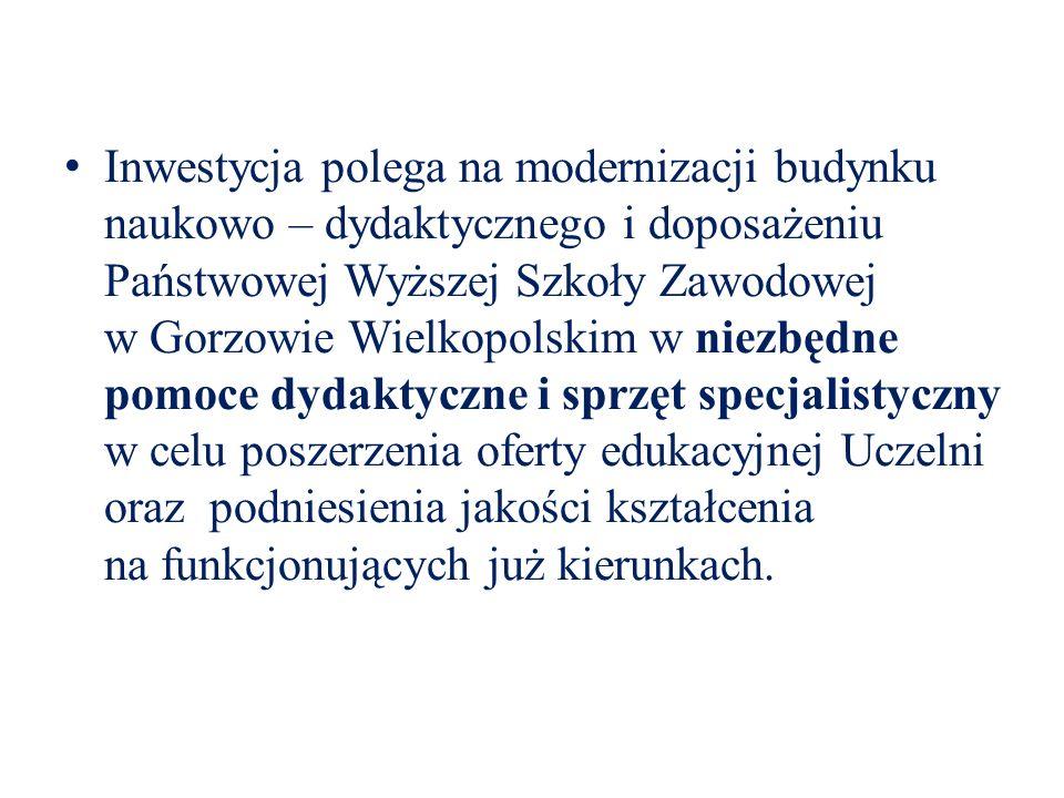 Inwestycja polega na modernizacji budynku naukowo – dydaktycznego i doposażeniu Państwowej Wyższej Szkoły Zawodowej w Gorzowie Wielkopolskim w niezbędne pomoce dydaktyczne i sprzęt specjalistyczny w celu poszerzenia oferty edukacyjnej Uczelni oraz podniesienia jakości kształcenia na funkcjonujących już kierunkach.