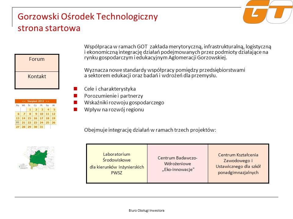 Biuro Obsługi Inwestora Gorzowski Ośrodek Technologiczny strona startowa Współpraca w ramach GOT zakłada merytoryczną, infrastrukturalną, logistyczną i ekonomiczną integrację działań podejmowanych przez podmioty działające na rynku gospodarczym i edukacyjnym Aglomeracji Gorzowskiej.