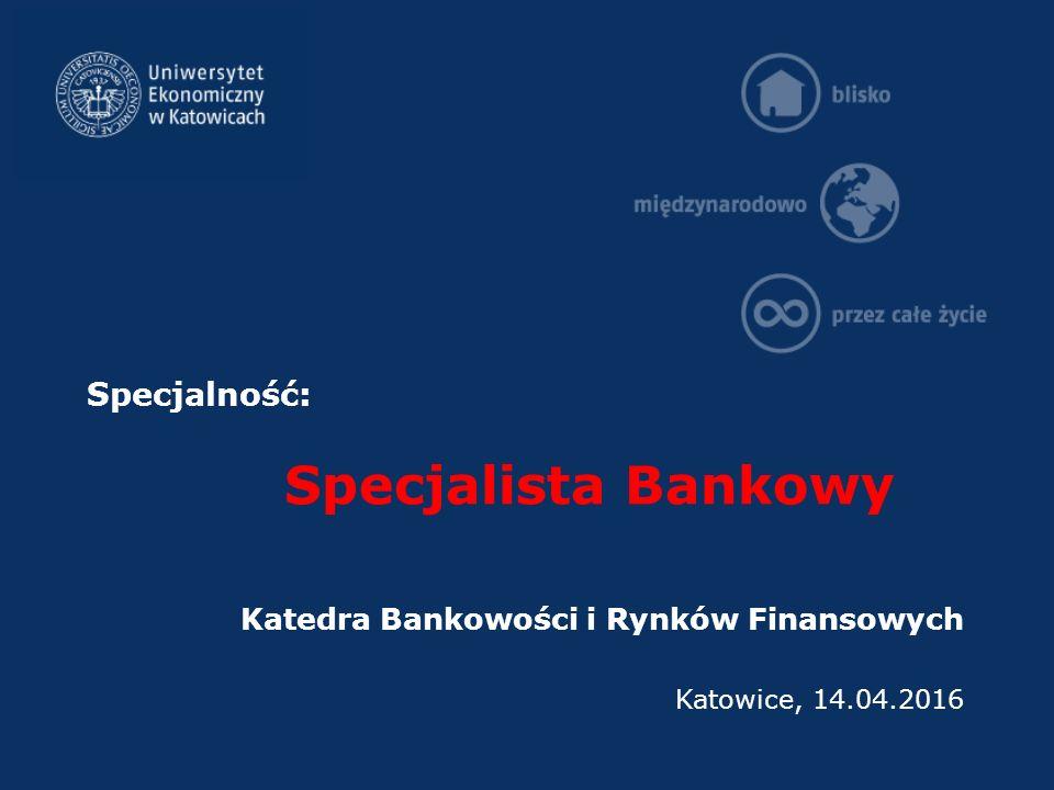 Specjalność: Specjalista Bankowy Katedra Bankowości i Rynków Finansowych Katowice, 14.04.2016