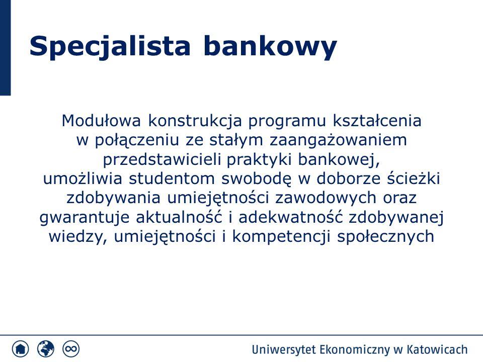 Specjalista bankowy Modułowa konstrukcja programu kształcenia w połączeniu ze stałym zaangażowaniem przedstawicieli praktyki bankowej, umożliwia studentom swobodę w doborze ścieżki zdobywania umiejętności zawodowych oraz gwarantuje aktualność i adekwatność zdobywanej wiedzy, umiejętności i kompetencji społecznych