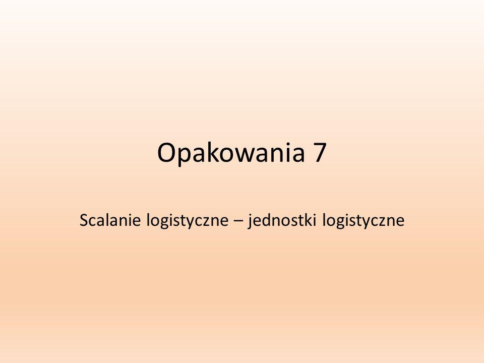 Opakowania 7 Scalanie logistyczne – jednostki logistyczne