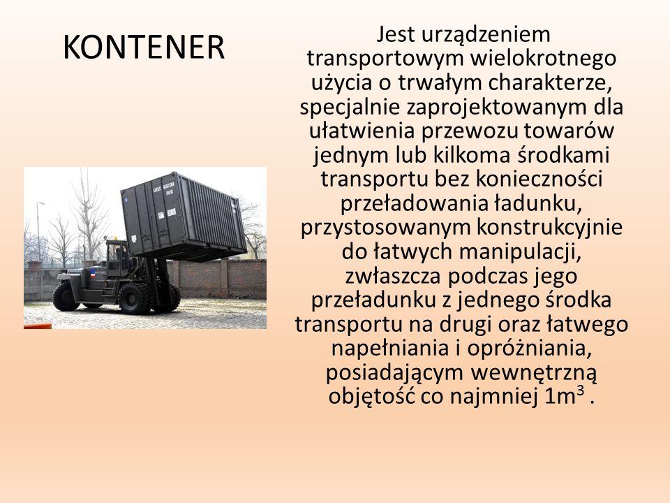 KONTENER Jest urządzeniem transportowym wielokrotnego użycia o trwałym charakterze, specjalnie zaprojektowanym dla ułatwienia przewozu towarów jednym