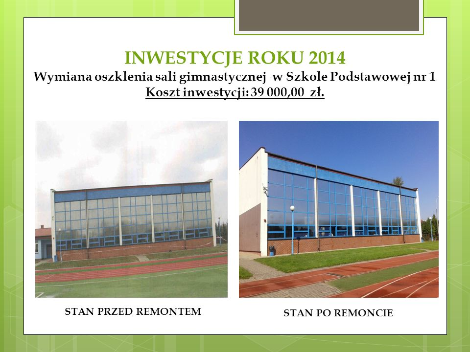 INWESTYCJE ROKU 2014 Wymiana oszklenia sali gimnastycznej w Szkole Podstawowej nr 1 Koszt inwestycji: 39 000,00 zł.