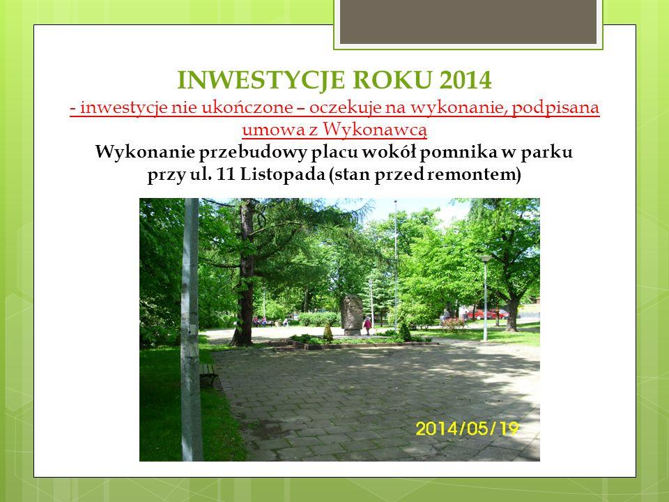INWESTYCJE ROKU 2014 - inwestycje nie ukończone – oczekuje na wykonanie, podpisana umowa z Wykonawcą Wykonanie przebudowy placu wokół pomnika w parku przy ul.