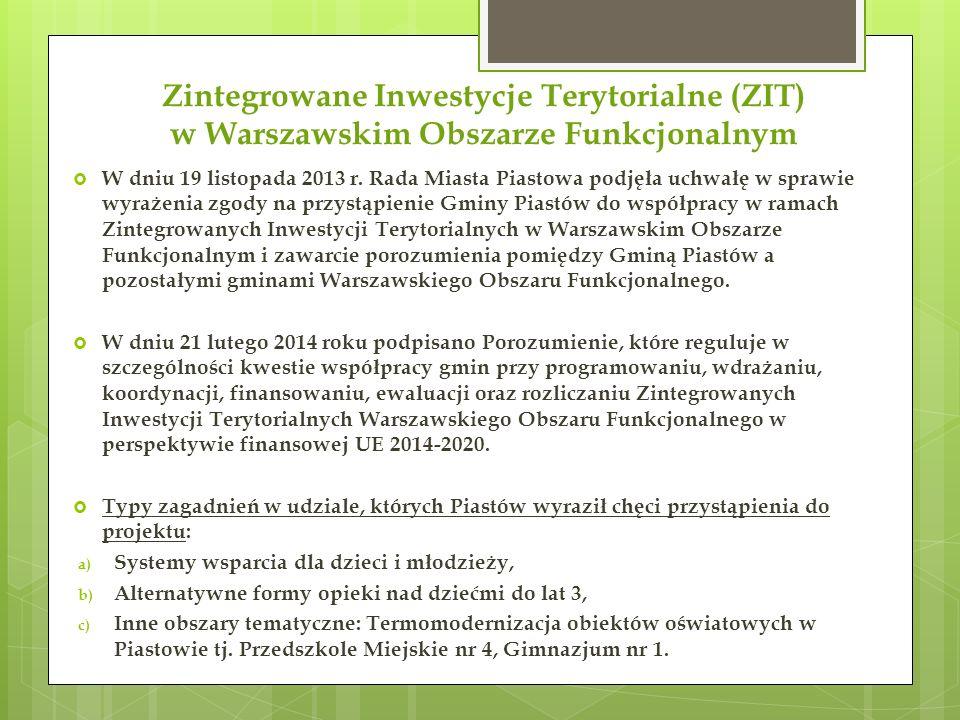 Zintegrowane Inwestycje Terytorialne (ZIT) w Warszawskim Obszarze Funkcjonalnym  W dniu 19 listopada 2013 r. Rada Miasta Piastowa podjęła uchwałę w s