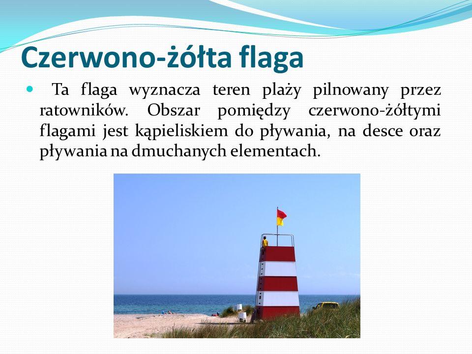 Czerwono-żółta flaga Ta flaga wyznacza teren plaży pilnowany przez ratowników.