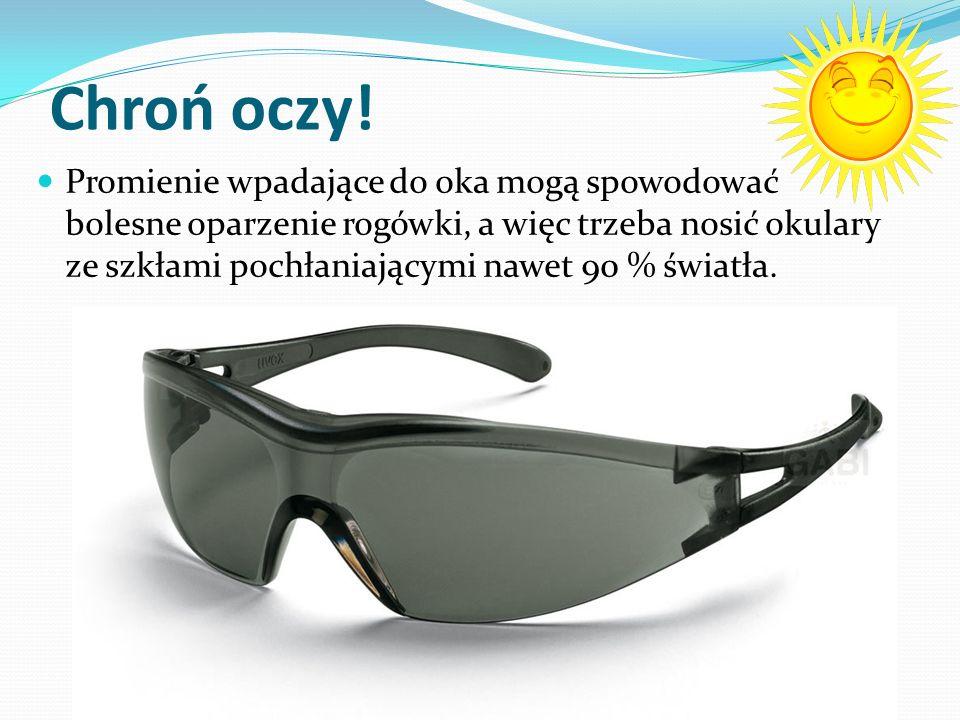 Chroń oczy! Promienie wpadające do oka mogą spowodować bolesne oparzenie rogówki, a więc trzeba nosić okulary ze szkłami pochłaniającymi nawet 90 % św
