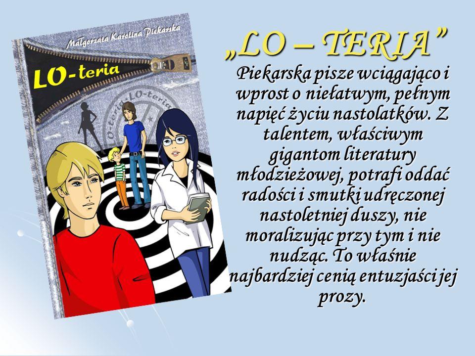 """""""LO – TERIA Piekarska pisze wciągająco i wprost o niełatwym, pełnym napięć życiu nastolatków."""