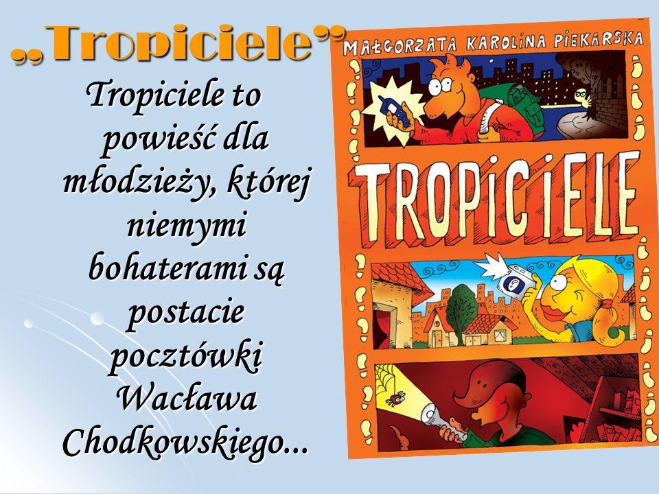"""""""Tropiciele Tropiciele to powieść dla młodzieży, której niemymi bohaterami są postacie pocztówki Wacława Chodkowskiego..."""