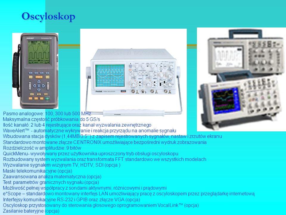 Oscyloskop Pasmo analogowe: 100, 300 lub 500 MHz Maksymalna częstość próbkowania:do 5 GS/s Ilość kanałó: 2 lub 4 rejestrujące oraz kanał wyzwalania zewnętrznego WaveAlert™ - automatyczne wykrywanie i reakcja przyrządu na anomalie sygnału Wbudowana stacja dysków (1,44MB/3.5'') z zapisem rejestrowanych sygnałów, nastaw i zrzutów ekranu Standardowo montowane złącze CENTRONIX umożliwiające bezpośredni wydruk zobrazowania Rozdzielczość w amplitudzie: 9 bitów QuickMenu- wywoływany przez użytkownika uproszczony tryb obsługi oscyloskopu Rozbudowany system wyzwalania oraz transformata FFT standardowo we wszystkich modelach Wyzwalanie sygnałem wizyjnym TV, HDTV, SDI (opcja ) Maski telekomunikacyjne (opcja) Zaawansowana analiza matematyczna (opcja) Test parametrów granicznych sygnału (opcja) Możliwość pełnej współpracy z sondami aktywnymi, różnicowymi i prądowymi e*Scope – standardowo montowany interfejs LAN umożliwiający pracę z oscyloskopem przez przeglądarkę internetową Interfejsy komunikacyjne RS-232 i GPIB oraz złącze VGA (opcja) Oscyloskop przystosowany do sterowania głosowego oprogramowaniem VocalLink™ (opcja) Zasilanie bateryjne (opcja)