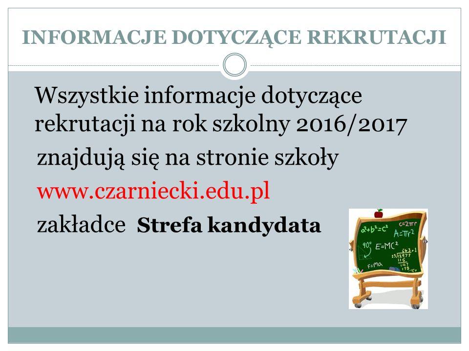 INFORMACJE DOTYCZĄCE REKRUTACJI Wszystkie informacje dotyczące rekrutacji na rok szkolny 2016/2017 znajdują się na stronie szkoły www.czarniecki.edu.pl zakładce Strefa kandydata