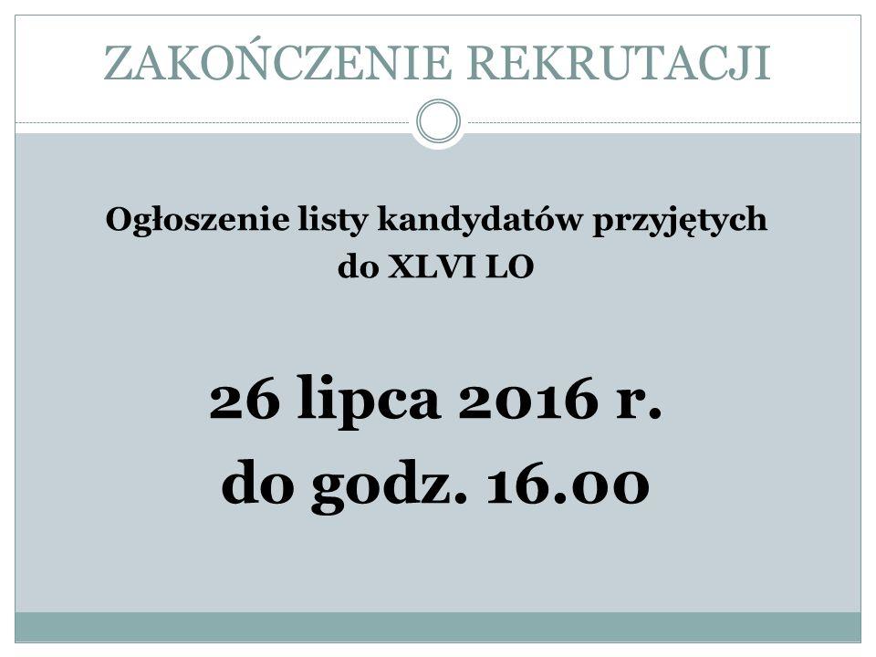 ZAKOŃCZENIE REKRUTACJI Ogłoszenie listy kandydatów przyjętych do XLVI LO 26 lipca 2016 r.