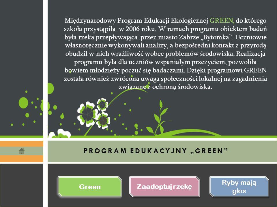"""PROGRAM EDUKACYJNY """"GREEN Zaadoptuj rzek ę Zaadoptuj rzek ę Ryby maj ą g ł os Ryby maj ą g ł os Green Międzynarodowy Program Edukacji Ekologicznej GREEN, do którego szkoła przystąpiła w 2006 roku."""