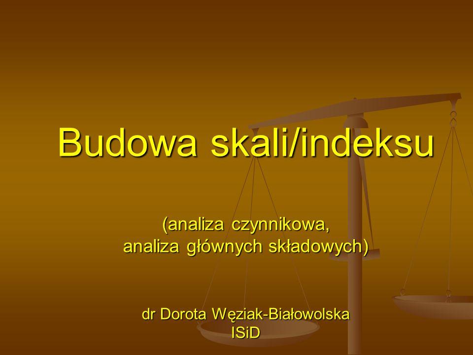Budowa skali/indeksu (analiza czynnikowa, analiza głównych składowych) dr Dorota Węziak-Białowolska ISiD