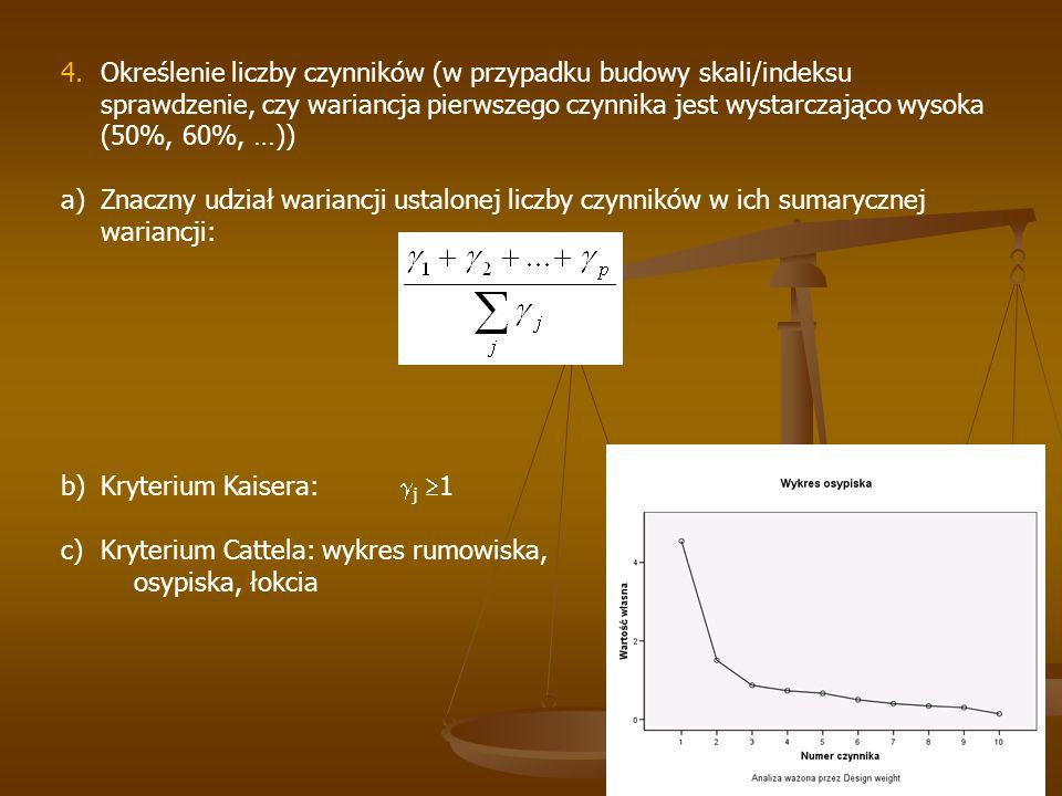 4.Określenie liczby czynników (w przypadku budowy skali/indeksu sprawdzenie, czy wariancja pierwszego czynnika jest wystarczająco wysoka (50%, 60%, …)) a)Znaczny udział wariancji ustalonej liczby czynników w ich sumarycznej wariancji: b)Kryterium Kaisera:  j  1 c)Kryterium Cattela: wykres rumowiska, osypiska, łokcia