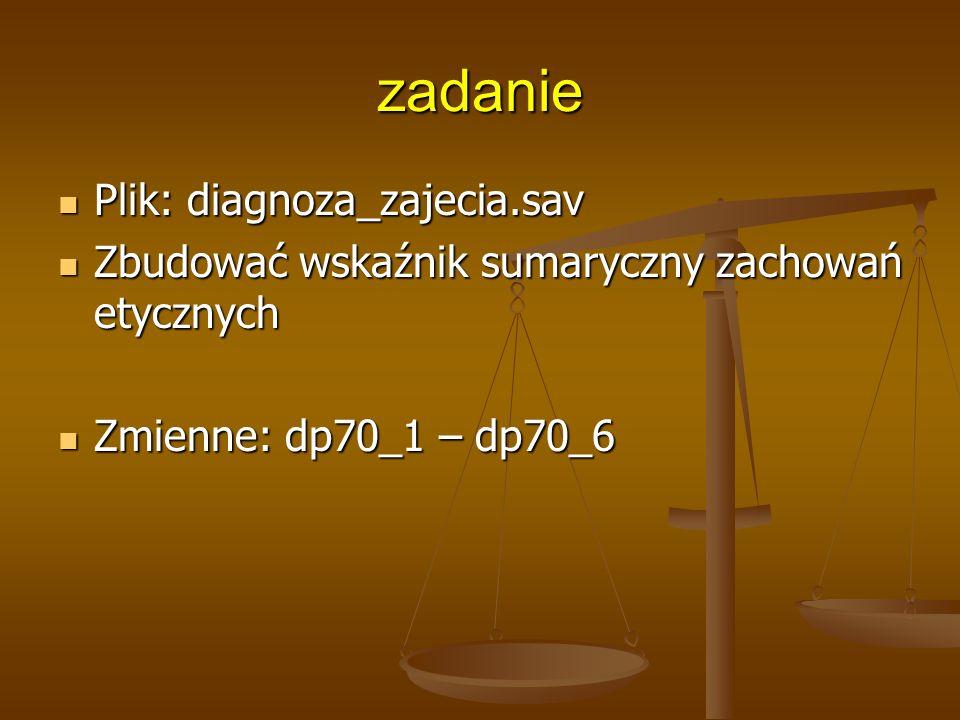zadanie Plik: diagnoza_zajecia.sav Plik: diagnoza_zajecia.sav Zbudować wskaźnik sumaryczny zachowań etycznych Zbudować wskaźnik sumaryczny zachowań etycznych Zmienne: dp70_1 – dp70_6 Zmienne: dp70_1 – dp70_6