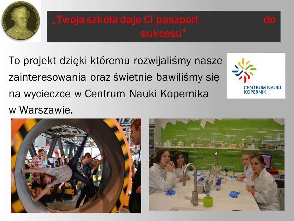 """""""Twoja szkoła daje Ci paszport do sukcesu To projekt dzięki któremu rozwijaliśmy nasze zainteresowania oraz świetnie bawiliśmy się na wycieczce w Centrum Nauki Kopernika w Warszawie."""
