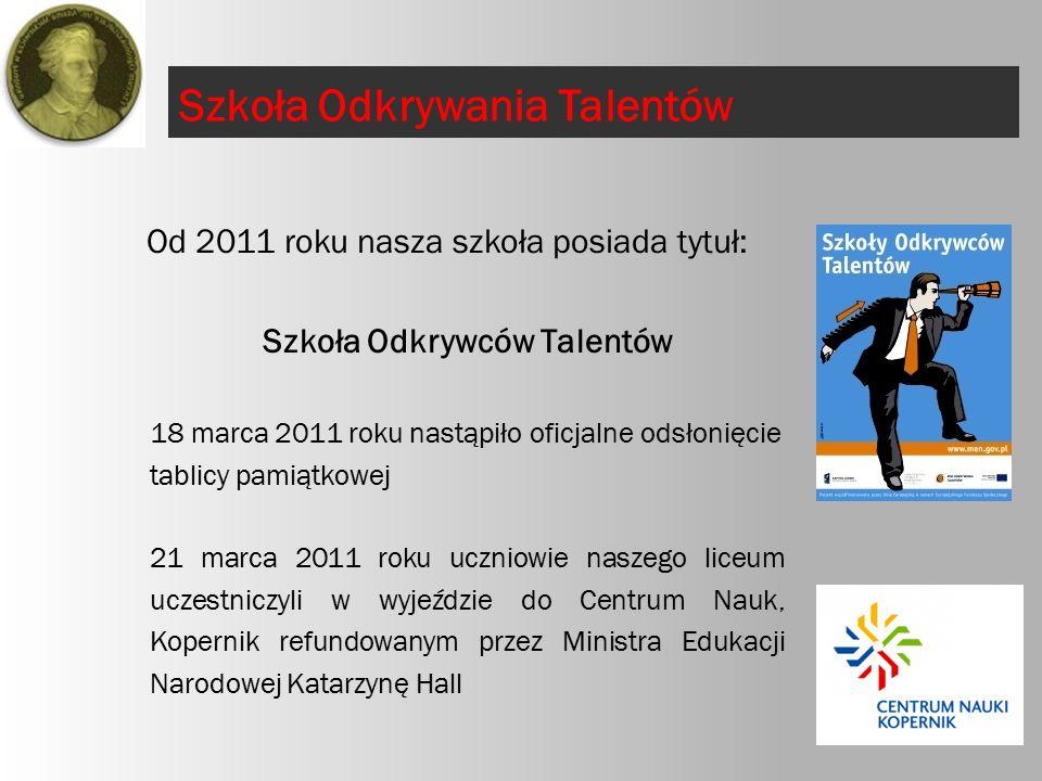 Szkoła Odkrywania Talentów Od 2011 roku nasza szkoła posiada tytuł: Szkoła Odkrywców Talentów 18 marca 2011 roku nastąpiło oficjalne odsłonięcie tablicy pamiątkowej 21 marca 2011 roku uczniowie naszego liceum uczestniczyli w wyjeździe do Centrum Nauk, Kopernik refundowanym przez Ministra Edukacji Narodowej Katarzynę Hall