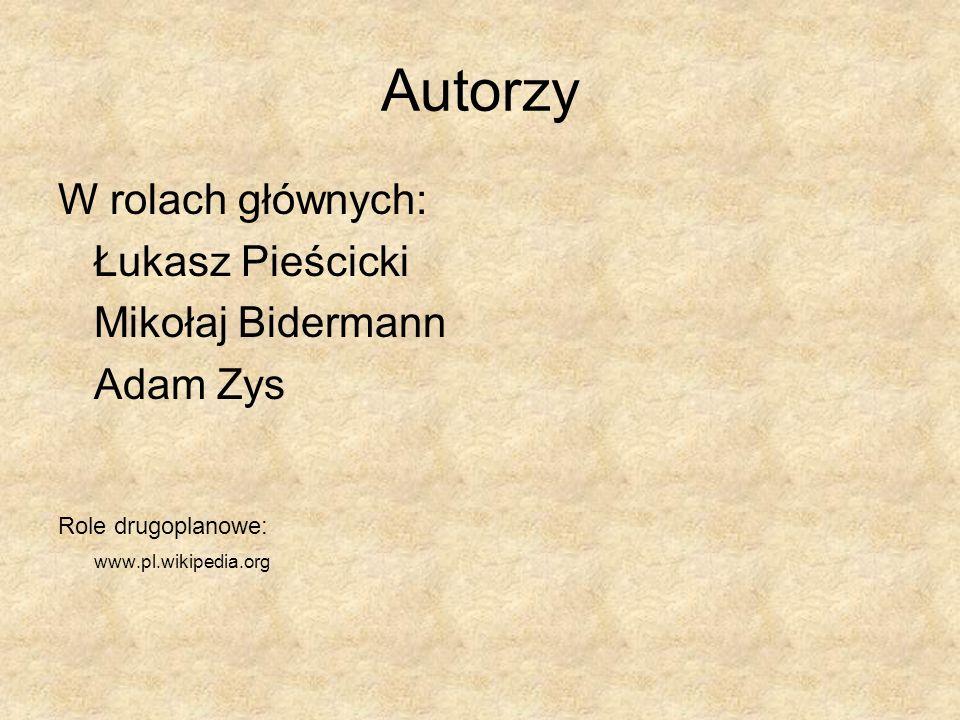Autorzy W rolach głównych: Łukasz Pieścicki Mikołaj Bidermann Adam Zys Role drugoplanowe: www.pl.wikipedia.org