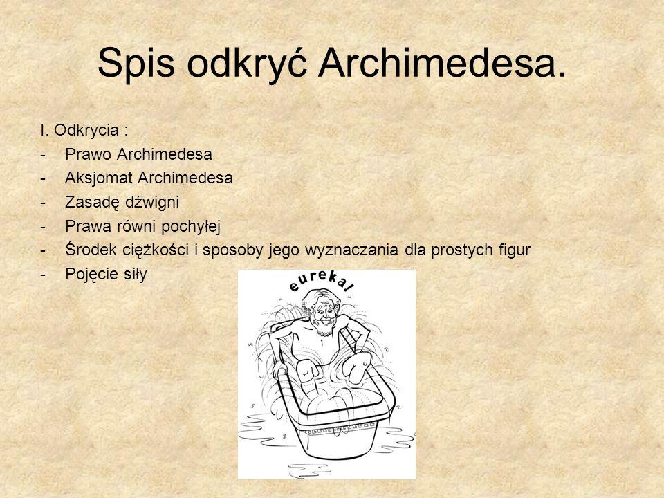 Spis odkryć Archimedesa. I. Odkrycia : -Prawo Archimedesa -Aksjomat Archimedesa -Zasadę dźwigni -Prawa równi pochyłej -Środek ciężkości i sposoby jego