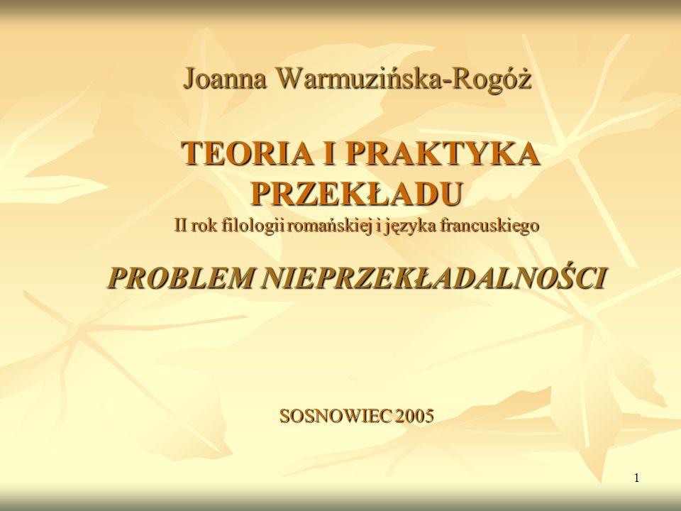 1 Joanna Warmuzińska-Rogóż TEORIA I PRAKTYKA PRZEKŁADU II rok filologii romańskiej i języka francuskiego PROBLEM NIEPRZEKŁADALNOŚCI SOSNOWIEC 2005