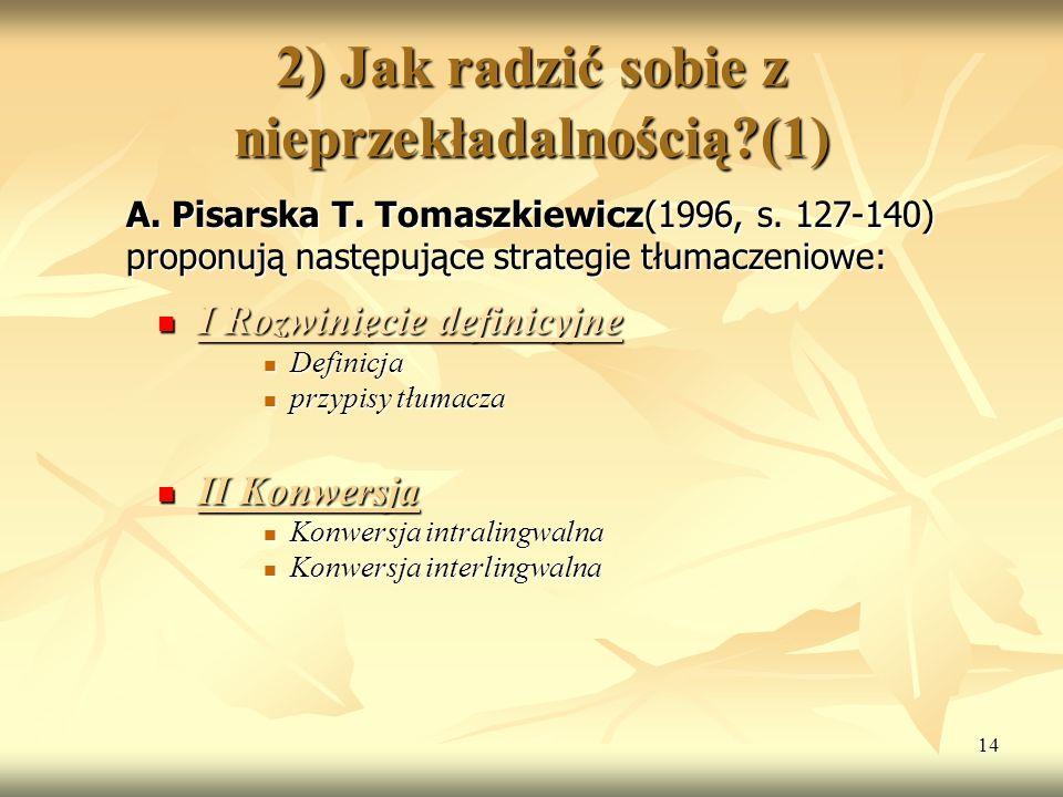14 2) Jak radzić sobie z nieprzekładalnością?(1) A. Pisarska T. Tomaszkiewicz(1996, s. 127-140) proponują następujące strategie tłumaczeniowe: I Rozwi