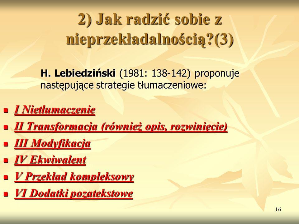 16 2) Jak radzić sobie z nieprzekładalnością?(3) H. Lebiedziński (1981: 138-142) proponuje następujące strategie tłumaczeniowe: I Nietłumaczenie I Nie