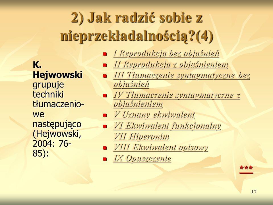 17 2) Jak radzić sobie z nieprzekładalnością?(4) K. Hejwowski grupuje techniki tłumaczenio- we następująco (Hejwowski, 2004: 76- 85): I Reprodukcja be