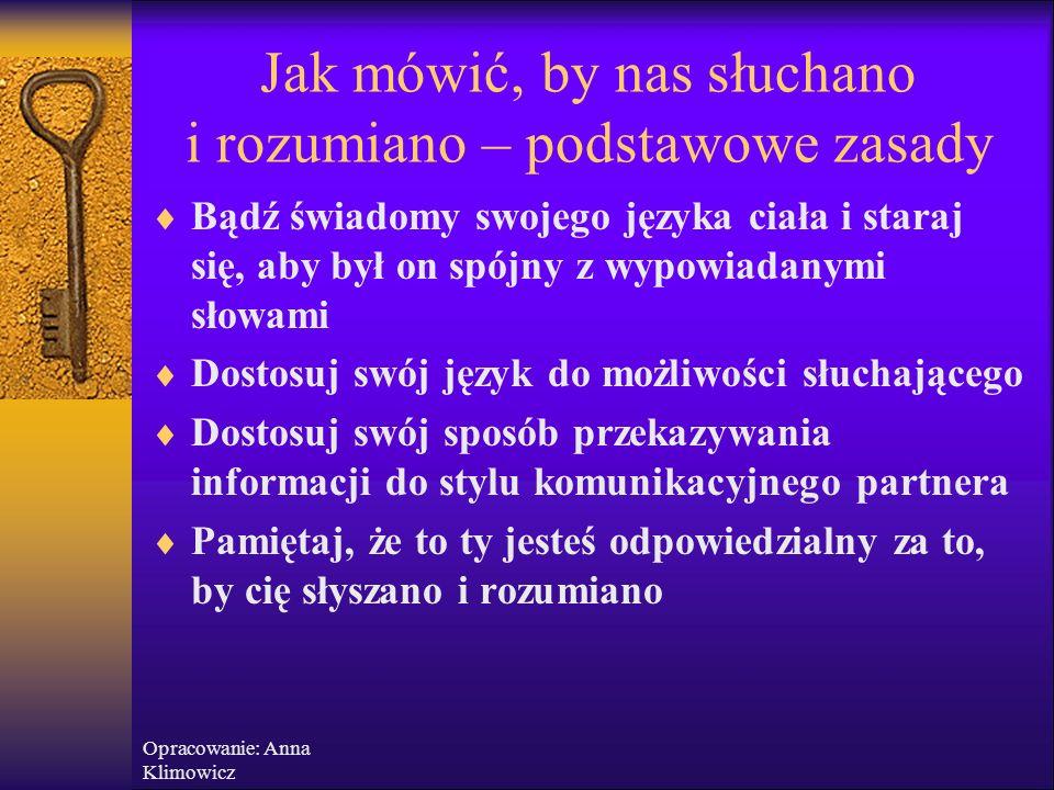 Opracowanie: Anna Klimowicz Jak mówić, by nas słuchano i rozumiano - podstawowe zasady  Mów jasno i precyzyjnie  Musisz sam dobrze wiedzieć, co chce