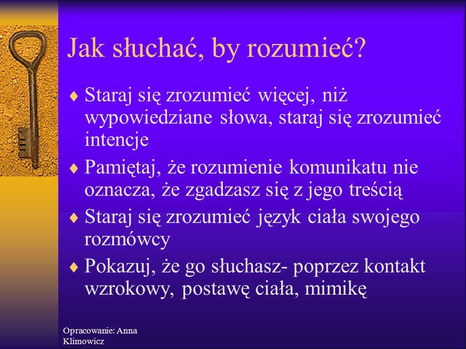 Opracowanie: Anna Klimowicz Jak mówić, by nas słuchano i rozumiano – podstawowe zasady  Bądź świadomy swojego języka ciała i staraj się, aby był on s