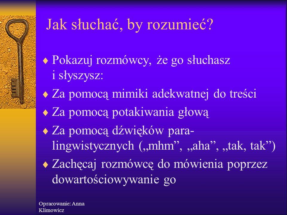 Opracowanie: Anna Klimowicz Jak słuchać, by rozumieć?  Staraj się zrozumieć więcej, niż wypowiedziane słowa, staraj się zrozumieć intencje  Pamiętaj