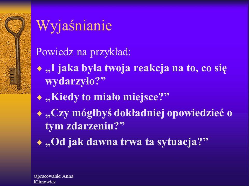 Opracowanie: Anna Klimowicz W yjaśnianie - zadawanie pytań, by uporządkować i skonkretyzować szczegóły Jak?  Pytaj, pytaj i jeszcze raz pytaj!  Zada