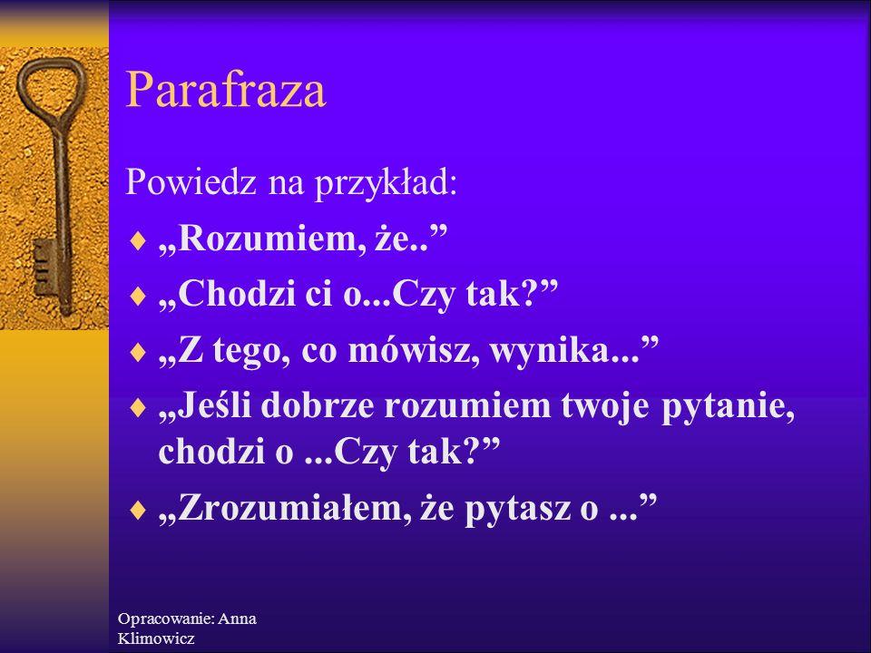 Opracowanie: Anna Klimowicz Parafraza – powtórzenie własnymi słowami wypowiedzi rozmówcy  Parafraza nie jest interpretacją ani podsuwaniem rozwiązania, nie powinna zawierać więcej niż zostało powiedziane  Pokazuje, że uważasz i rozumiesz, co ktoś powiedział  Podkreśla zainteresowanie tym, co ktoś mówi  Pozwala na sprawdzenie, czy właściwie rozumiesz intencje rozmówcy  Daje ci czas na skonstruowanie odpowiedzi