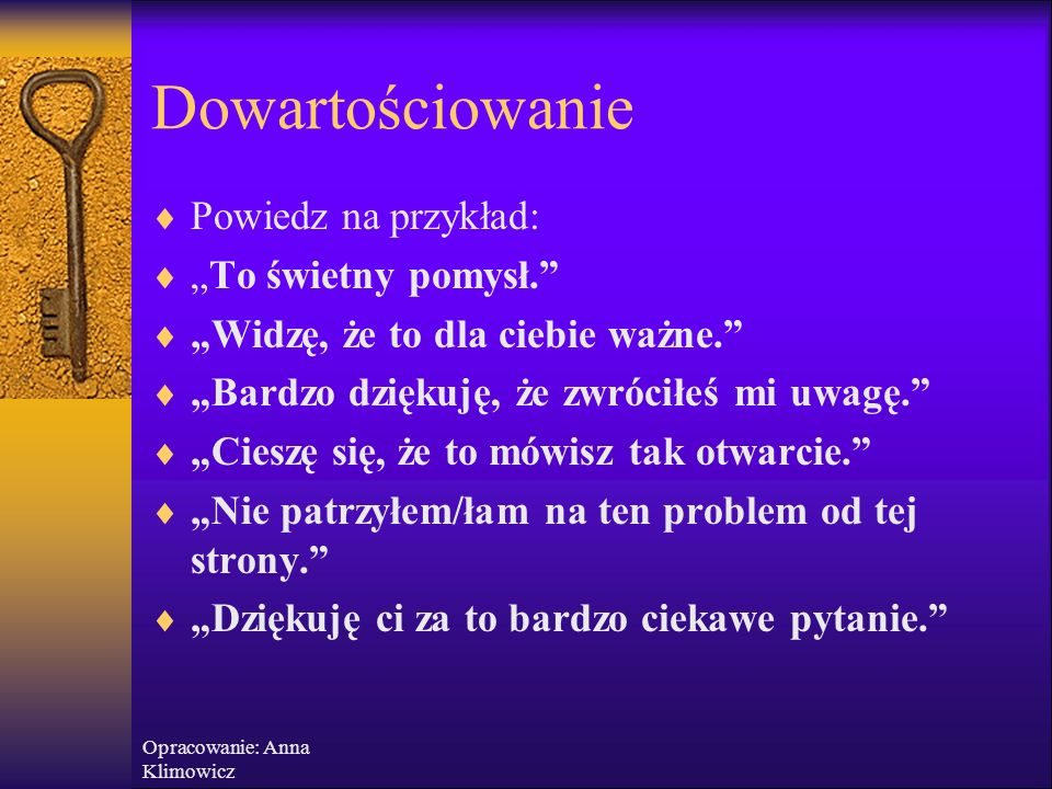 Opracowanie: Anna Klimowicz Dowartościowanie – wyrażenie akceptacji dla osoby rozmówcy, docenienie wagi i znaczenia tego, co mówi Docenienie wysiłku,