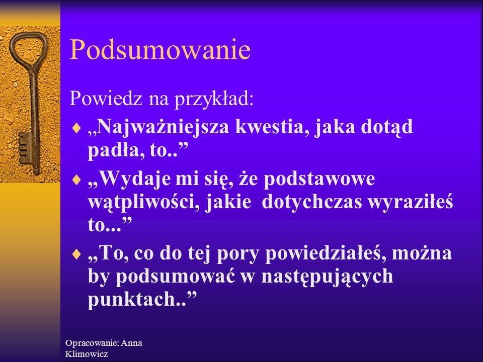 Opracowanie: Anna Klimowicz Podsumowanie –ponowne przedstawienie najważniejszych myśli Przedstaw w skrócie najbardziej istotne kwestie, które dotąd pa