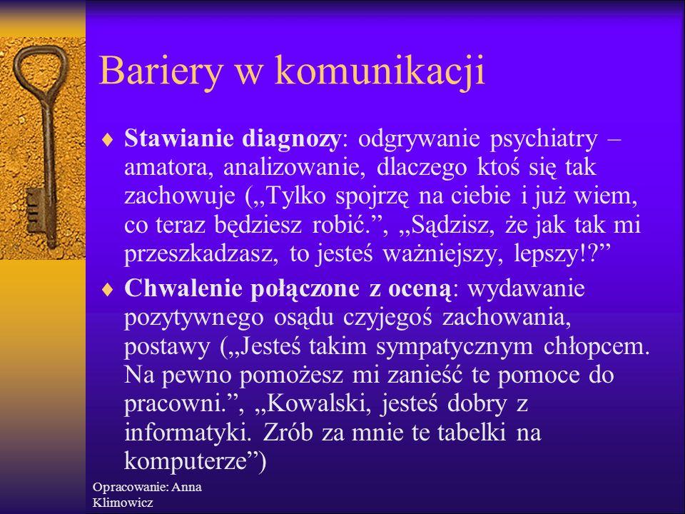 Opracowanie: Anna Klimowicz Bariery w komunikacji Reakcje, których należy unikać, to:  Krytykowanie: wyrażanie negatywnych ocen o drugiej osobie, jej