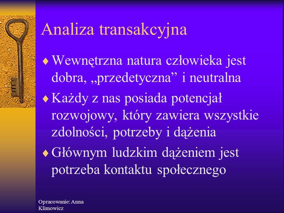 Opracowanie: Anna Klimowicz Analiza transakcyjna  Transakcje – wzajemne oddziaływanie ludzi na siebie  Każdy z nas ma potrzebę kontaktu  Ci, którzy mają niską samoocenę, boją się odrzucenia, nie czują się bezpieczni, poszukują tzw.