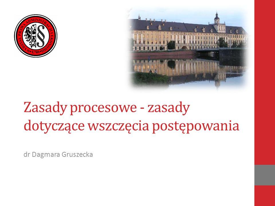 Zasady procesowe - zasady dotyczące wszczęcia postępowania dr Dagmara Gruszecka
