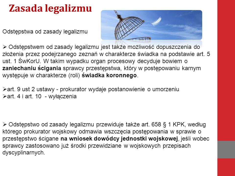 Odstępstwa od zasady legalizmu  Odstępstwem od zasady legalizmu jest także możliwość dopuszczenia do złożenia przez podejrzanego zeznań w charakterze świadka na podstawie art.