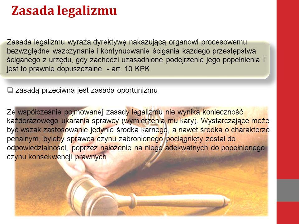 Zasada legalizmu wyraża dyrektywę nakazującą organowi procesowemu bezwzględne wszczynanie i kontynuowanie ścigania każdego przestępstwa ściganego z urzędu, gdy zachodzi uzasadnione podejrzenie jego popełnienia i jest to prawnie dopuszczalne - art.